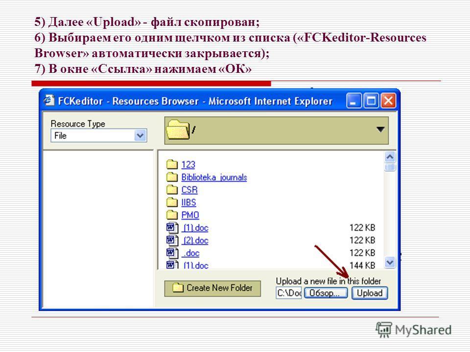 5) Далее «Upload» - файл скопирован; 6) Выбираем его одним щелчком из списка («FCKeditor-Resources Browser» автоматически закрывается); 7) В окне «Ссылка» нажимаем «ОК»