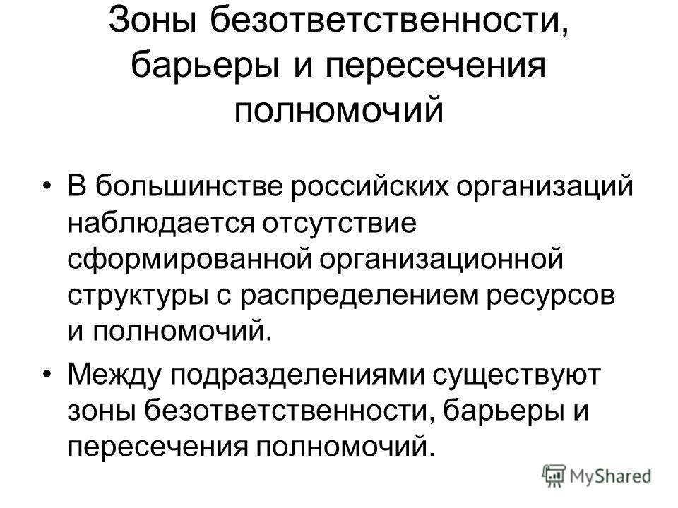 Зоны безответственности, барьеры и пересечения полномочий В большинстве российских организаций наблюдается отсутствие сформированной организационной структуры с распределением ресурсов и полномочий. Между подразделениями существуют зоны безответствен