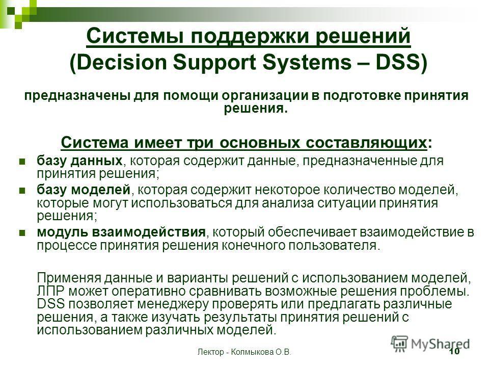 Лектор - Колмыкова О.В.10 Системы поддержки решений (Decision Support Systems – DSS) предназначены для помощи организации в подготовке принятия решения. Система имеет три основных составляющих: базу данных, которая содержит данные, предназначенные дл