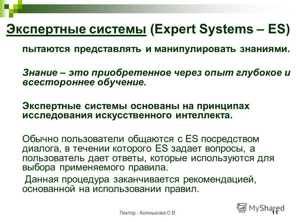 Лектор - Колмыкова О.В.11 Экспертные системы (Expert Systems – ES) пытаются представлять и манипулировать знаниями. Знание – это приобретенное через опыт глубокое и всестороннее обучение. Экспертные системы основаны на принципах исследования искусств