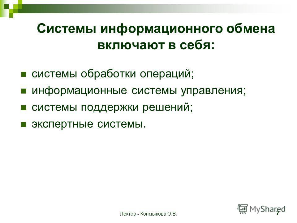 Лектор - Колмыкова О.В.7 Системы информационного обмена включают в себя: системы обработки операций; информационные системы управления; системы поддержки решений; экспертные системы.