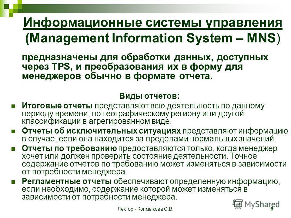Лектор - Колмыкова О.В.9 Информационные системы управления (Management Information System – MNS) предназначены для обработки данных, доступных через TPS, и преобразования их в форму для менеджеров обычно в формате отчета. Виды отчетов: Итоговые отчет