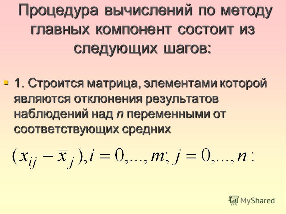 Процедура вычислений по методу главных компонент состоит из следующих шагов: Процедура вычислений по методу главных компонент состоит из следующих шагов: 1. Строится матрица, элементами которой являются отклонения результатов наблюдений над n перемен