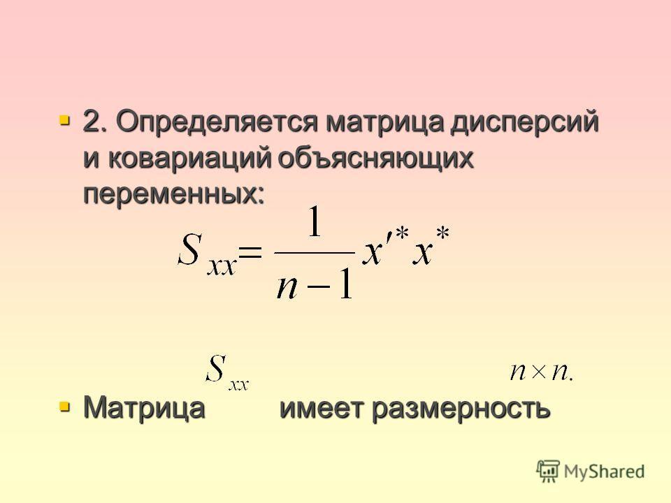2. Определяется матрица дисперсий и ковариаций объясняющих переменных: 2. Определяется матрица дисперсий и ковариаций объясняющих переменных: Матрица имеет размерность Матрица имеет размерность