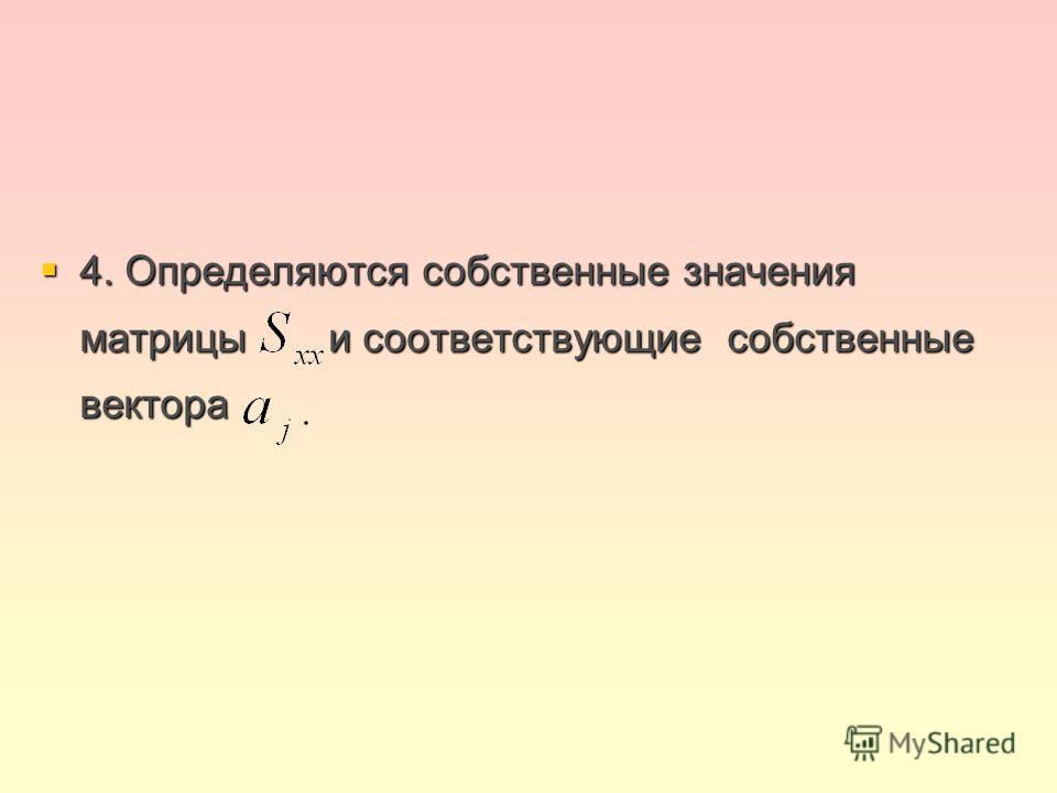4. Определяются собственные значения матрицы и соответствующие собственные вектора 4. Определяются собственные значения матрицы и соответствующие собственные вектора