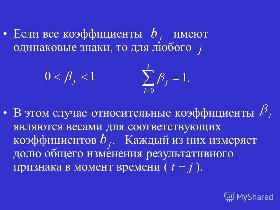 Если все коэффициенты имеют одинаковые знаки, то для любого В этом случае относительные коэффициенты являются весами для соответствующих коэффициентов. Каждый из них измеряет долю общего изменения результативного признака в момент времени ( t + j ).