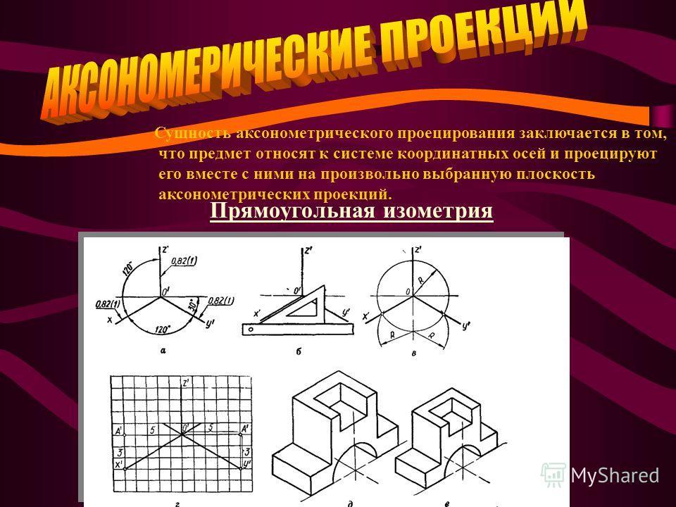 Сущность аксонометрического проецирования заключается в том, что предмет относят к системе координатных осей и проецируют его вместе с ними на произвольно выбранную плоскость аксонометрических проекций. Прямоугольная изометрия