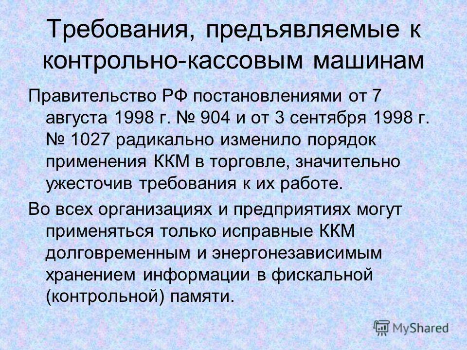 Требования, предъявляемые к контрольно-кассовым машинам Правительство РФ постановлениями от 7 августа 1998 г. 904 и от 3 сентября 1998 г. 1027 радикально изменило порядок применения ККМ в торговле, значительно ужесточив требования к их работе. Во все