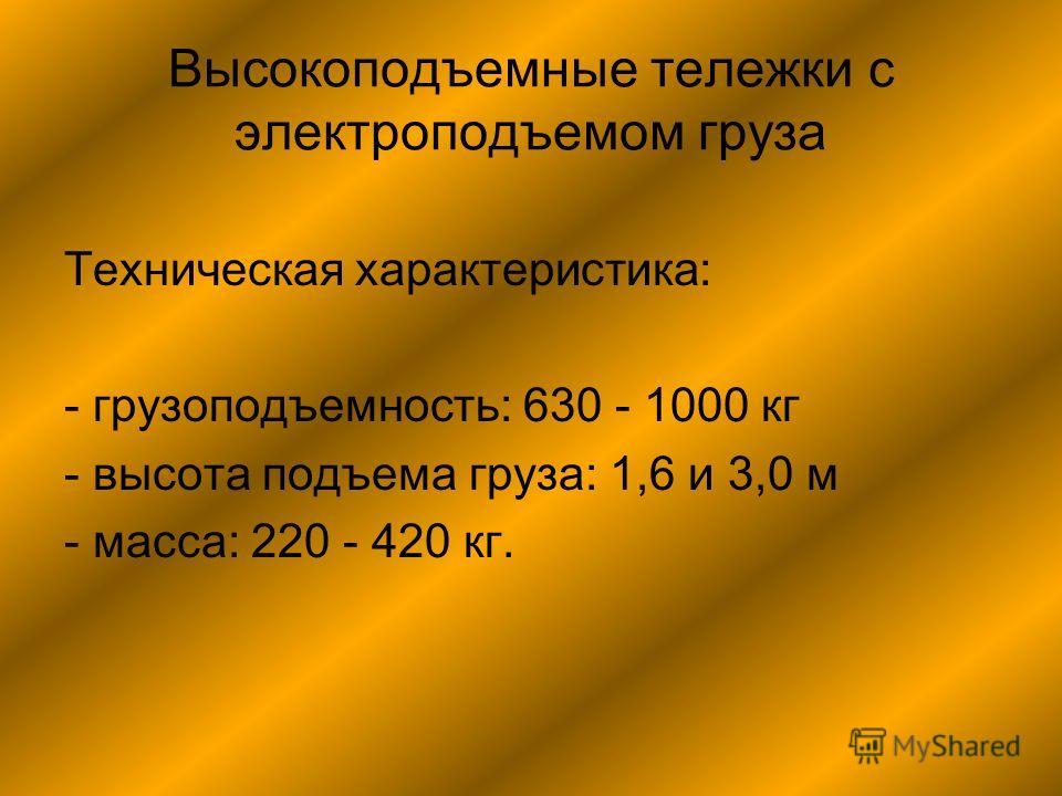 Высокоподъемные тележки с электроподъемом груза Техническая характеристика: - грузоподъемность: 630 - 1000 кг - высота подъема груза: 1,6 и 3,0 м - масса: 220 - 420 кг.