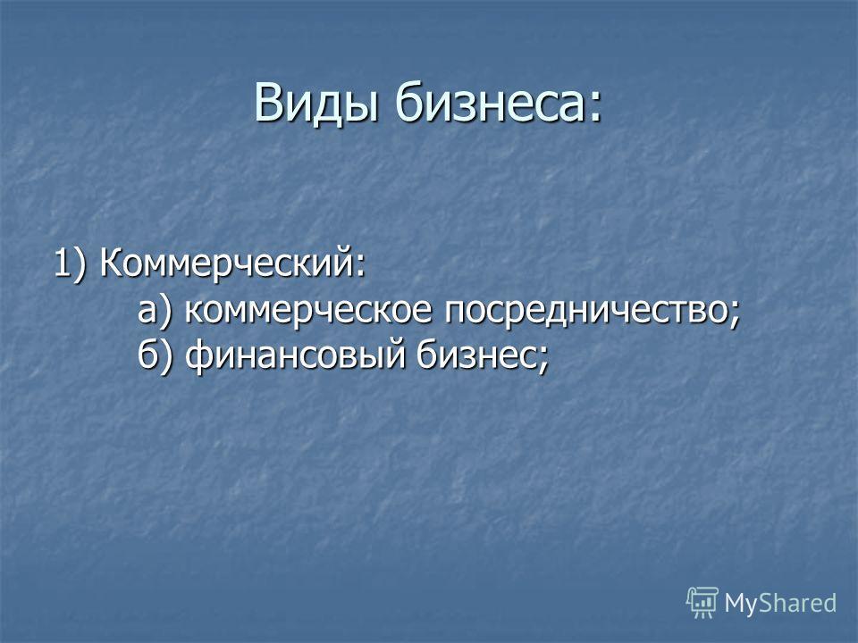 Виды бизнеса: 1) Коммерческий: а) коммерческое посредничество; б) финансовый бизнес;