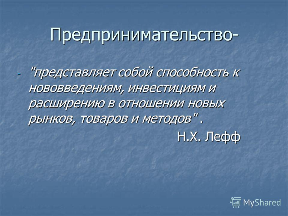 Предпринимательство- - представляет собой способность к нововведениям, инвестициям и расширению в отношении новых рынков, товаров и методов. Н.Х. Лефф Н.Х. Лефф