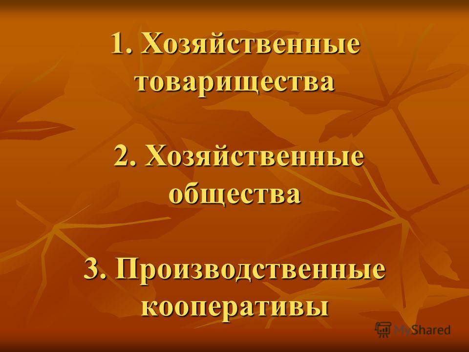 1. Хозяйственные товарищества 2. Хозяйственные общества 3. Производственные кооперативы