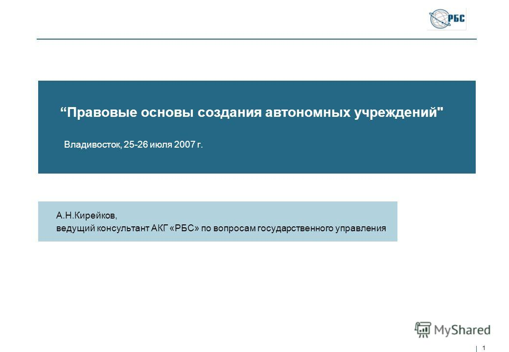 1 Правовые основы создания автономных учреждений Владивосток, 25-26 июля 2007 г. А.Н.Кирейков, ведущий консультант АКГ «РБС» по вопросам государственного управления