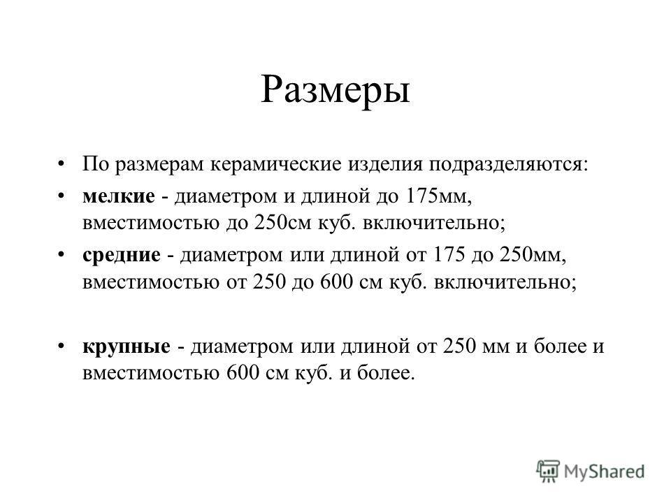 Размеры По размерам керамические изделия подразделяются: мелкие - диаметром и длиной до 175мм, вместимостью до 250см куб. включительно; средние - диаметром или длиной от 175 до 250мм, вместимостью от 250 до 600 см куб. включительно; крупные - диаметр