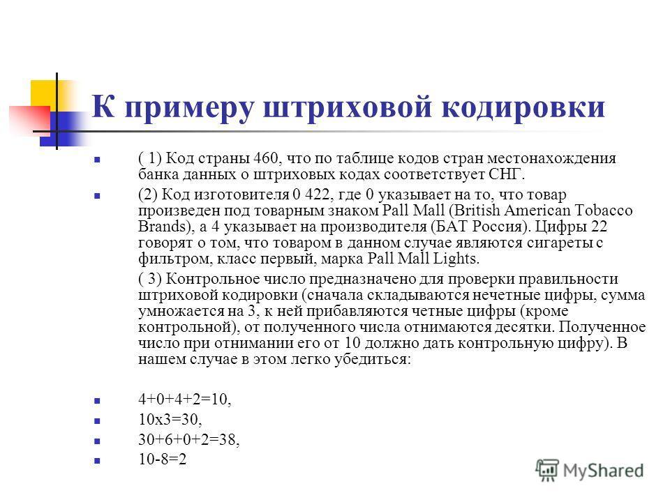 К примеру штриховой кодировки ( 1) Код страны 460, что по таблице кодов стран местонахождения банка данных о штриховых кодах соответствует СНГ. (2) Код изготовителя 0 422, где 0 указывает на то, что товар произведен под товарным знаком Pall Mall (Bri