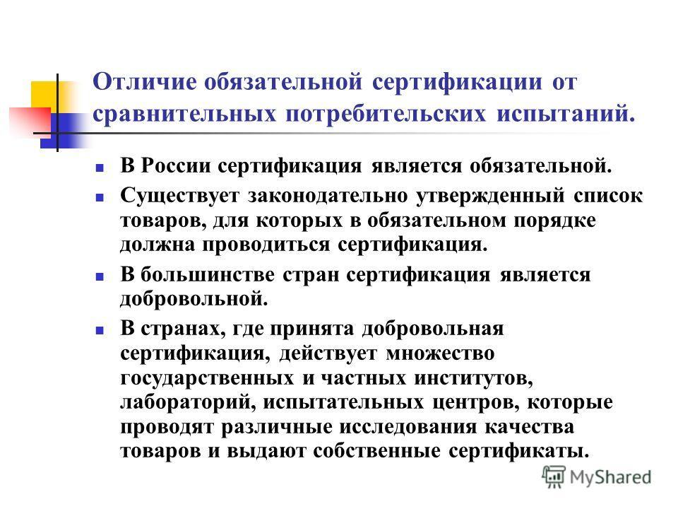 Отличие обязательной сертификации от сравнительных потребительских испытаний. В России сертификация является обязательной. Существует законодательно утвержденный список товаров, для которых в обязательном порядке должна проводиться сертификация. В бо