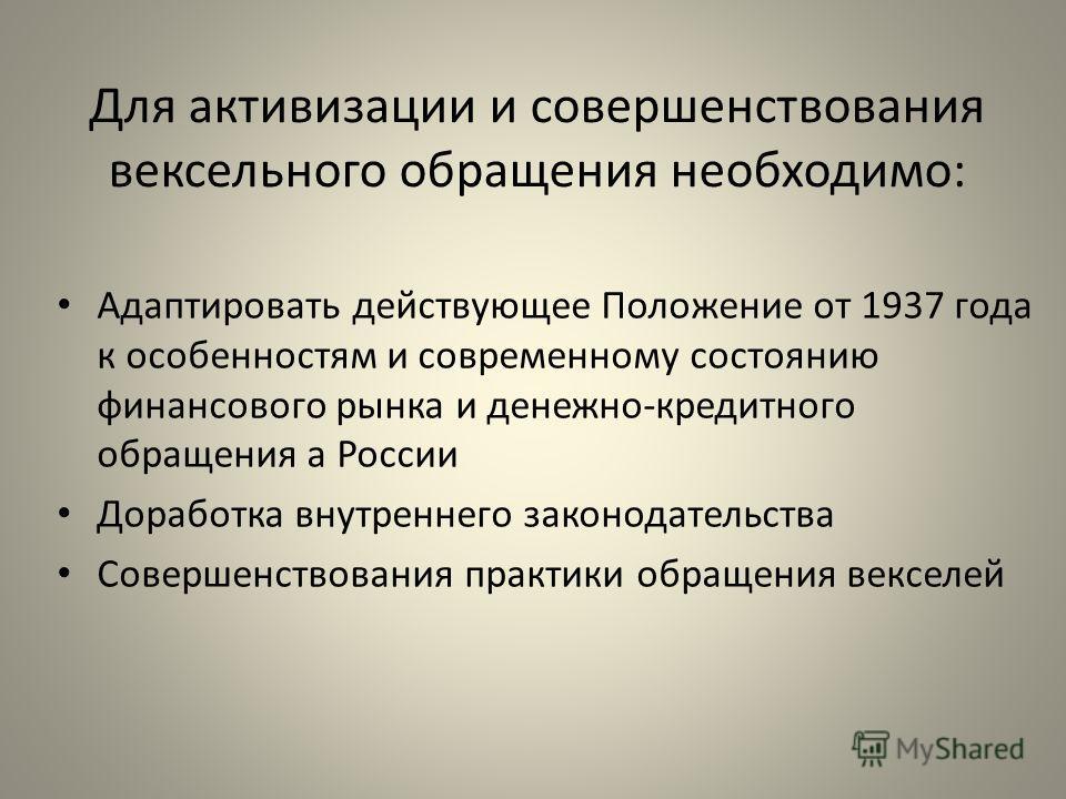 Для активизации и совершенствования вексельного обращения необходимо: Адаптировать действующее Положение от 1937 года к особенностям и современному состоянию финансового рынка и денежно-кредитного обращения а России Доработка внутреннего законодатель