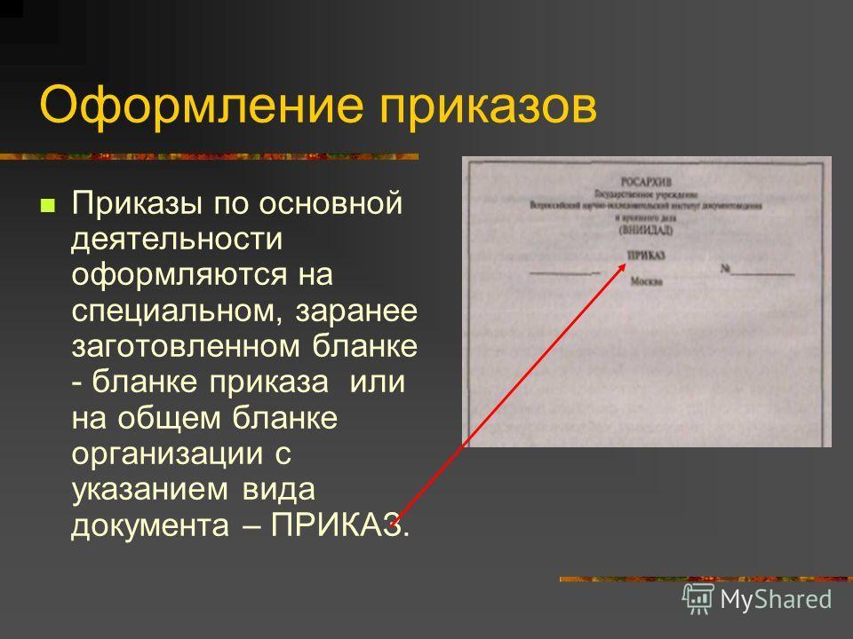 Оформление приказов Приказы по основной деятельности оформляются на специальном, заранее заготовленном бланке - бланке приказа или на общем бланке организации с указанием вида документа – ПРИКАЗ.