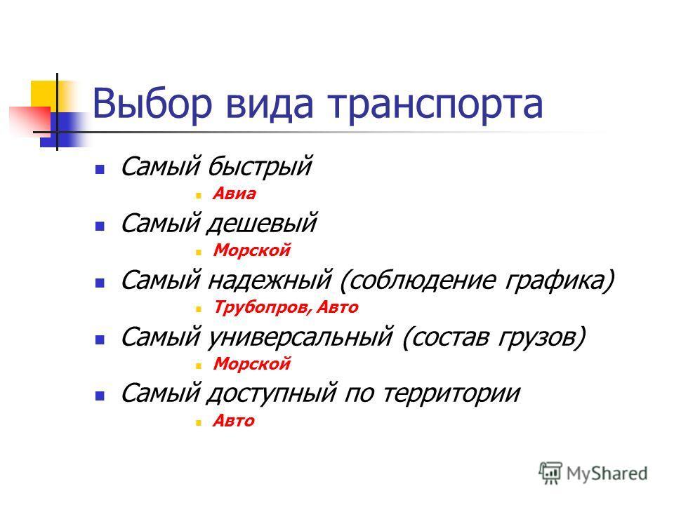 Выбор вида транспорта Самый быстрый Авиа Самый дешевый Морской Самый надежный (соблюдение графика) Трубопров, Авто Самый универсальный (состав грузов) Морской Самый доступный по территории Авто