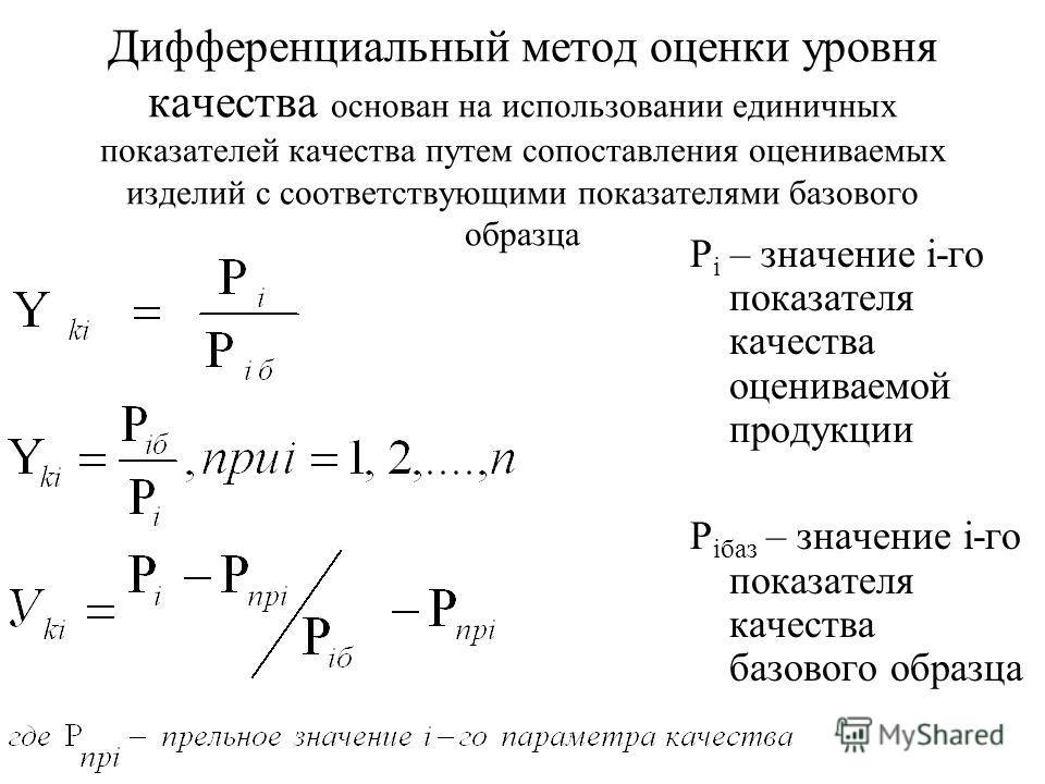 Дифференциальный метод оценки уровня качества основан на использовании единичных показателей качества путем сопоставления оцениваемых изделий с соответствующими показателями базового образца Р i – значение i-го показателя качества оцениваемой продукц