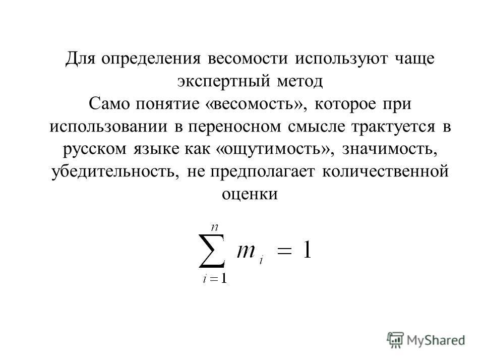 Для определения весомости используют чаще экспертный метод Само понятие «весомость», которое при использовании в переносном смысле трактуется в русском языке как «ощутимость», значимость, убедительность, не предполагает количественной оценки