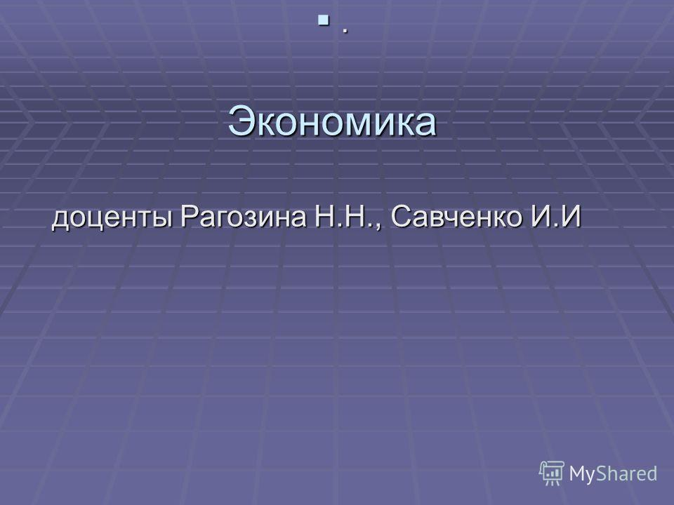 Экономика. доценты Рагозина Н.Н., Савченко И.И
