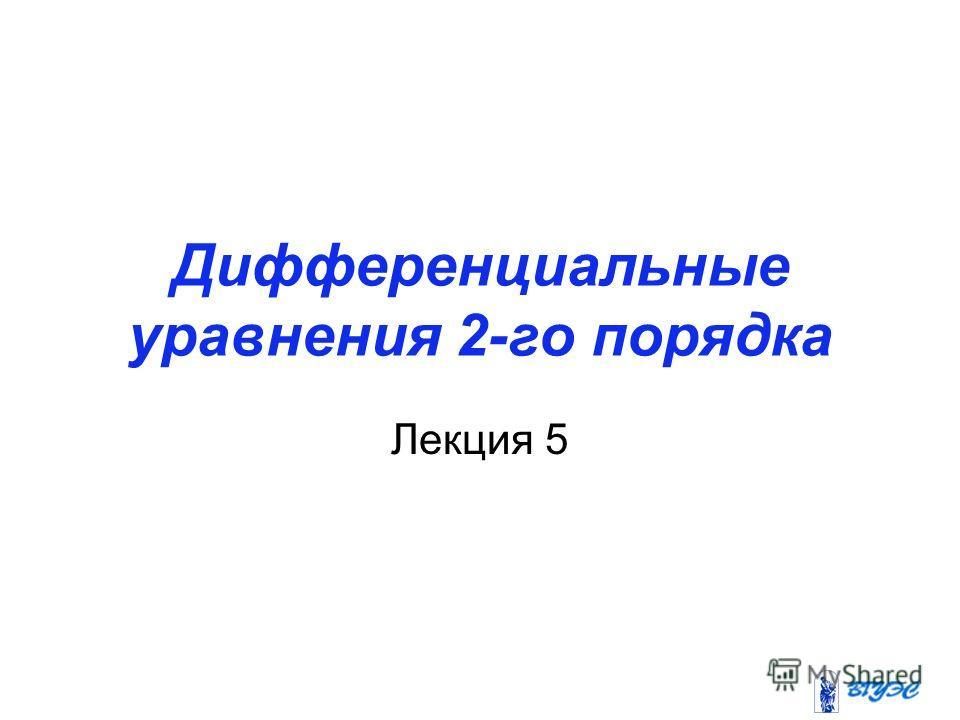 Дифференциальные уравнения 2-го порядка Лекция 5