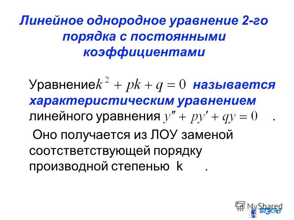 Линейное однородное уравнение 2-го порядка с постоянными коэффициентами Уравнение называется характеристическим уравнением линейного уравнения. Оно получается из ЛОУ заменой соотстветствующей порядку производной степенью k.