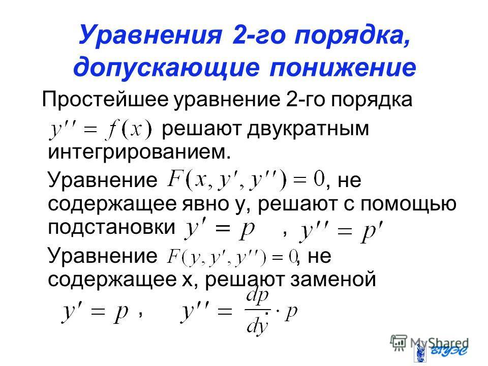 Уравнения 2-го порядка, допускающие понижение порядка Простейшее уравнение 2-го порядка решают двукратным интегрированием. Уравнение, не содержащее явно у, решают с помощью подстановки, Уравнение, не содержащее х, решают заменой,.