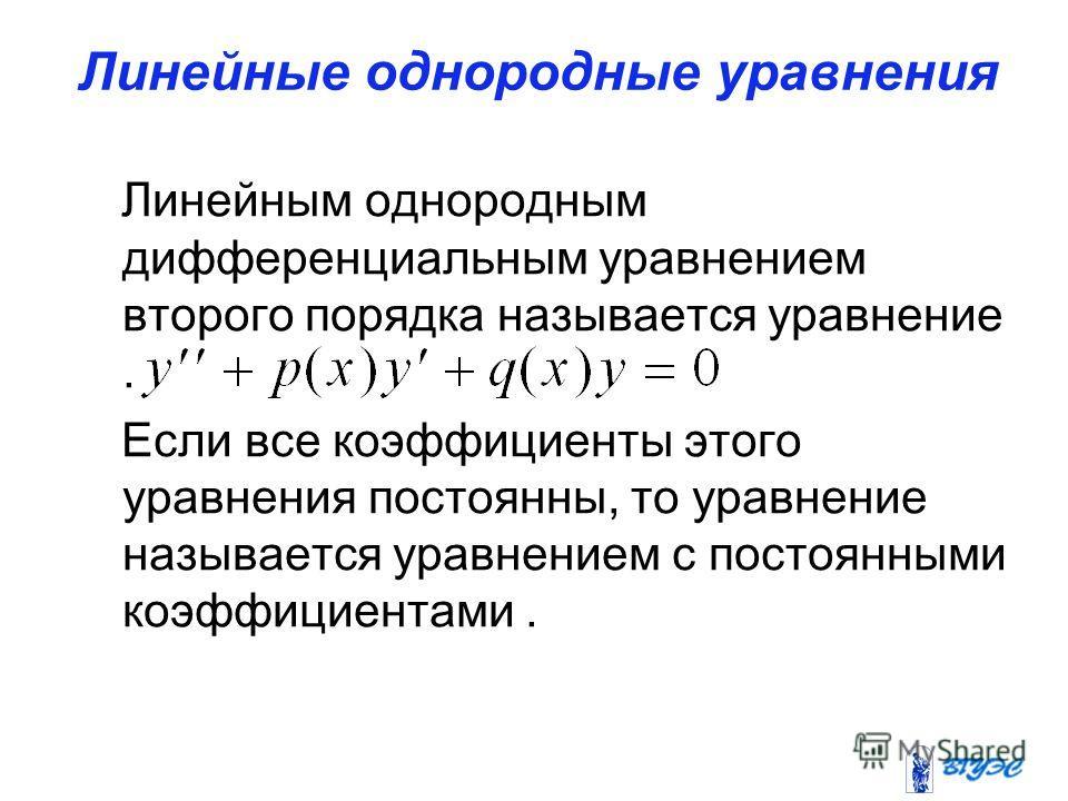 Линейные однородные уравнения Линейным однородным дифференциальным уравнением второго порядка называется уравнение. Если все коэффициенты этого уравнения постоянны, то уравнение называется уравнением с постоянными коэффициентами.