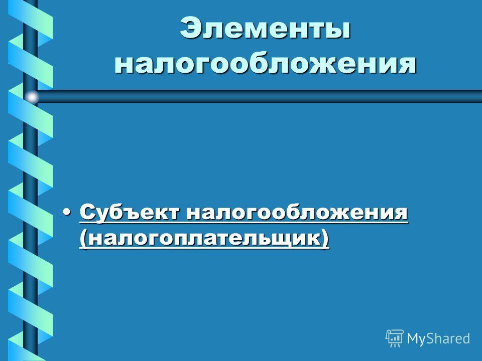 Элементы налогообложения Субъект налогообложения (налогоплательщик)Субъект налогообложения (налогоплательщик)