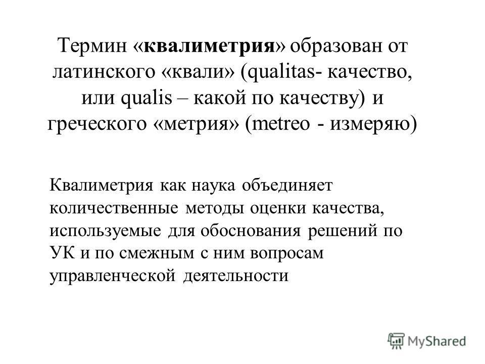 Термин «квалиметрия» образован от латинского «квали» (qualitas- качество, или qualis – какой по качеству) и греческого «метрия» (metreo - измеряю) Квалиметрия как наука объединяет количественные методы оценки качества, используемые для обоснования ре