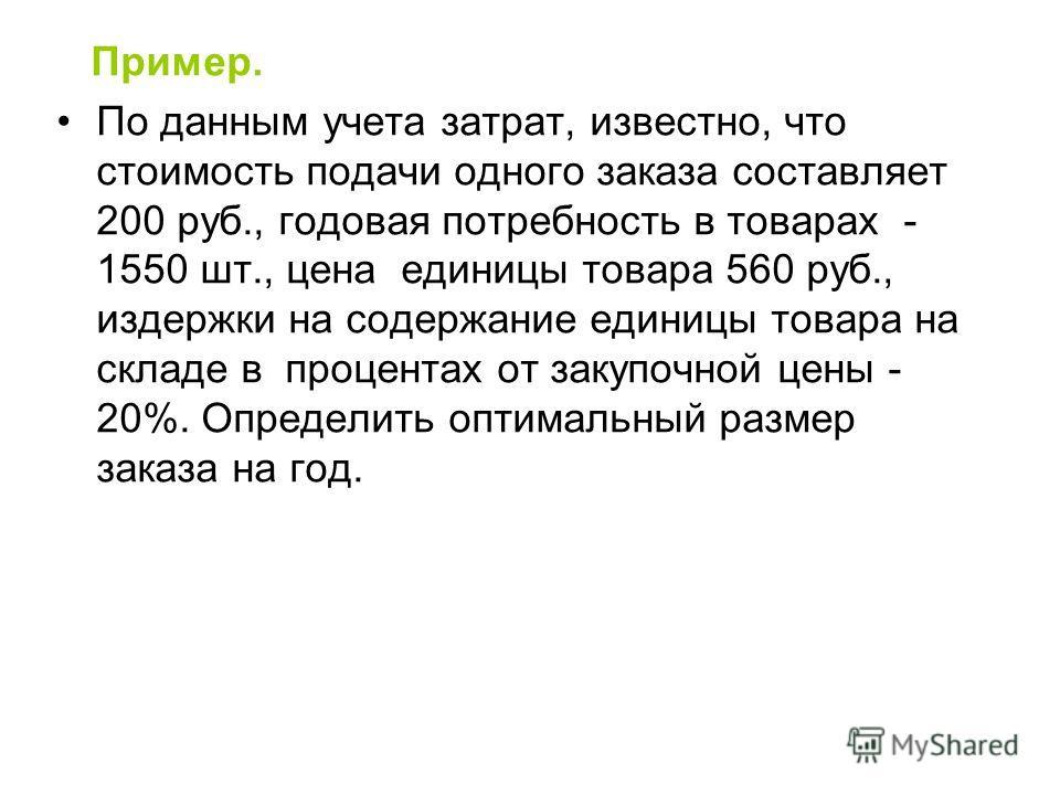 Пример. По данным учета затрат, известно, что стоимость подачи одного заказа составляет 200 руб., годовая потребность в товарах - 1550 шт., цена единицы товара 560 руб., издержки на содержание единицы товара на складе в процентах от закупочной цены -