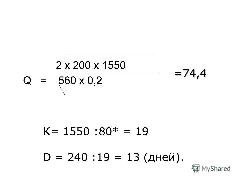 2 х 200 х 1550 Q = 560 х 0,2 =74,4 К= 1550 :80* = 19 D = 240 :19 = 13 (дней).