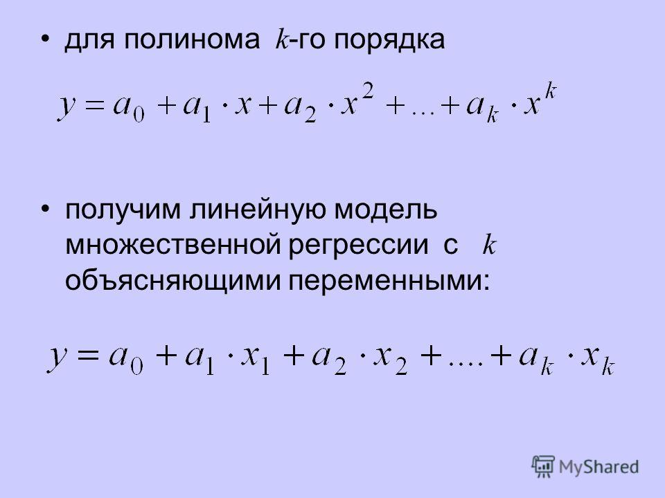 для полинома k -го порядка получим линейную модель множественной регрессии с k объясняющими переменными: