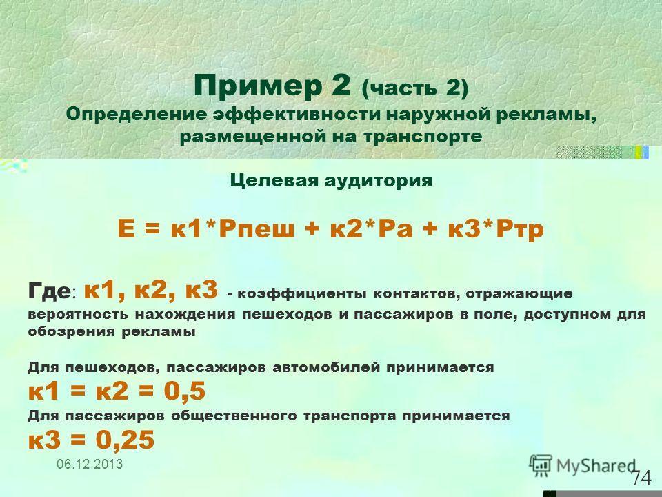 06.12.2013 74 Пример 2 (часть 2) Определение эффективности наружной рекламы, размещенной на транспорте Целевая аудитория Е = к1*Рпеш + к2*Ра + к3*Ртр Где : к1, к2, к3 - коэффициенты контактов, отражающие вероятность нахождения пешеходов и пассажиров