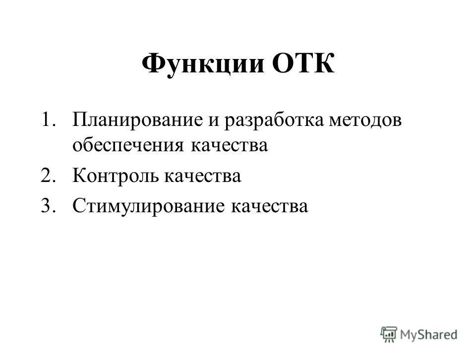 Функции ОТК 1.Планирование и разработка методов обеспечения качества 2.Контроль качества 3.Стимулирование качества