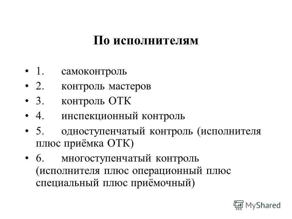По исполнителям 1. самоконтроль 2. контроль мастеров 3. контроль ОТК 4. инспекционный контроль 5. одноступенчатый контроль (исполнителя плюс приёмка ОТК) 6. многоступенчатый контроль (исполнителя плюс операционный плюс специальный плюс приёмочный)