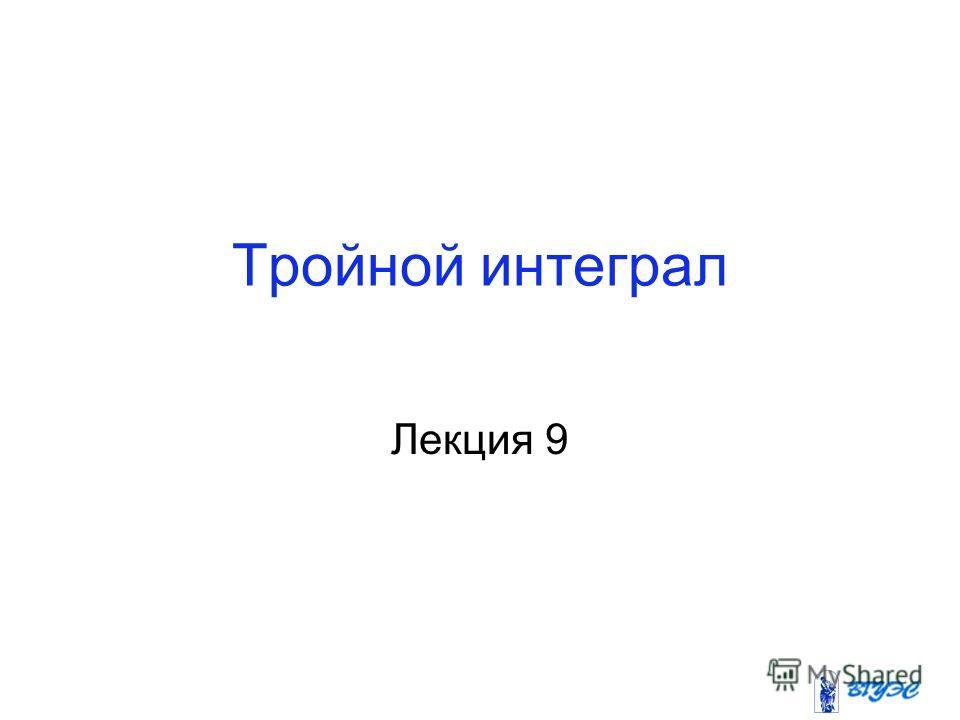 Тройной интеграл Лекция 9