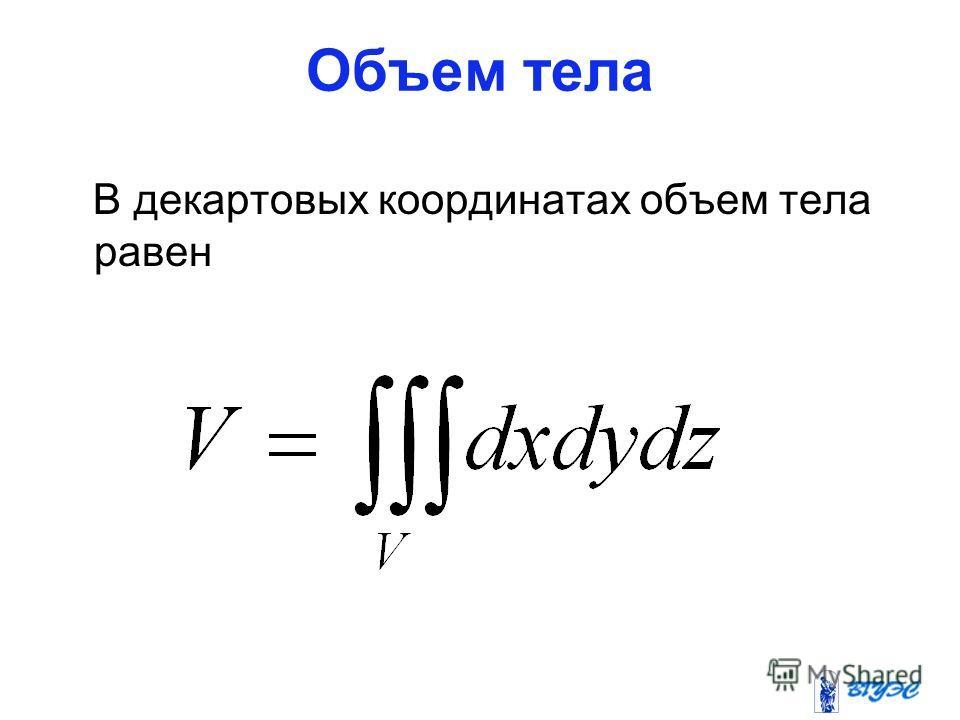 Объем тела В декартовых координатах объем тела равен