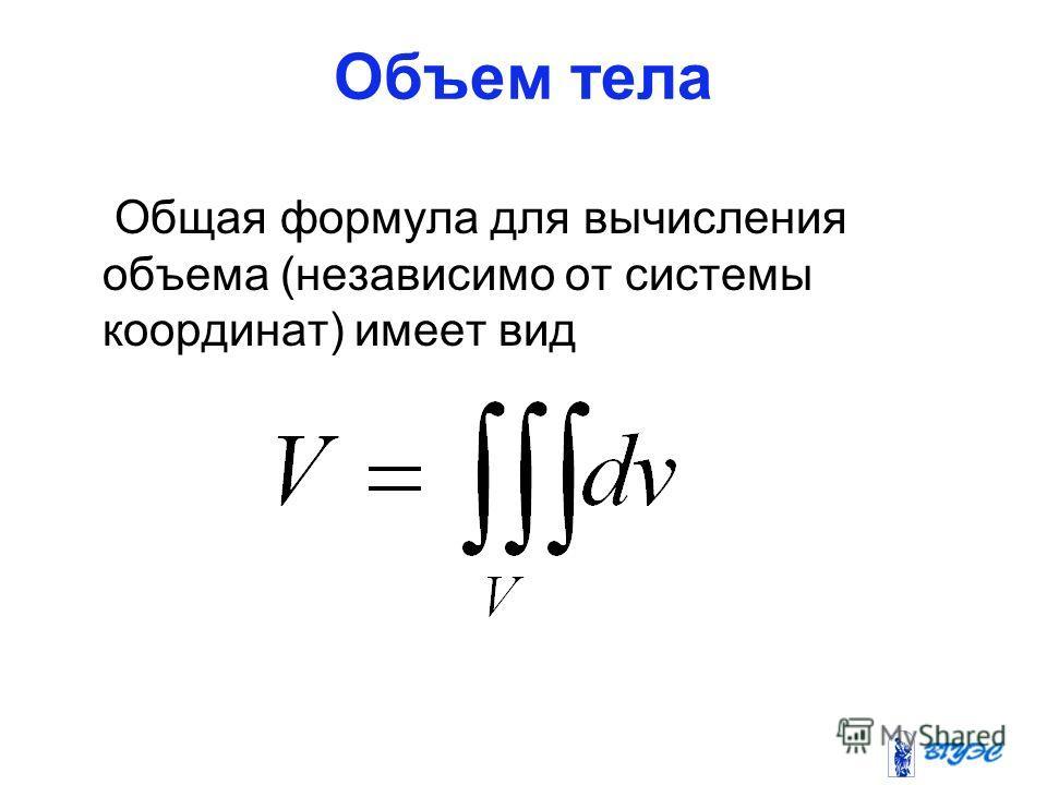 Объем тела Общая формула для вычисления объема (независимо от системы координат) имеет вид