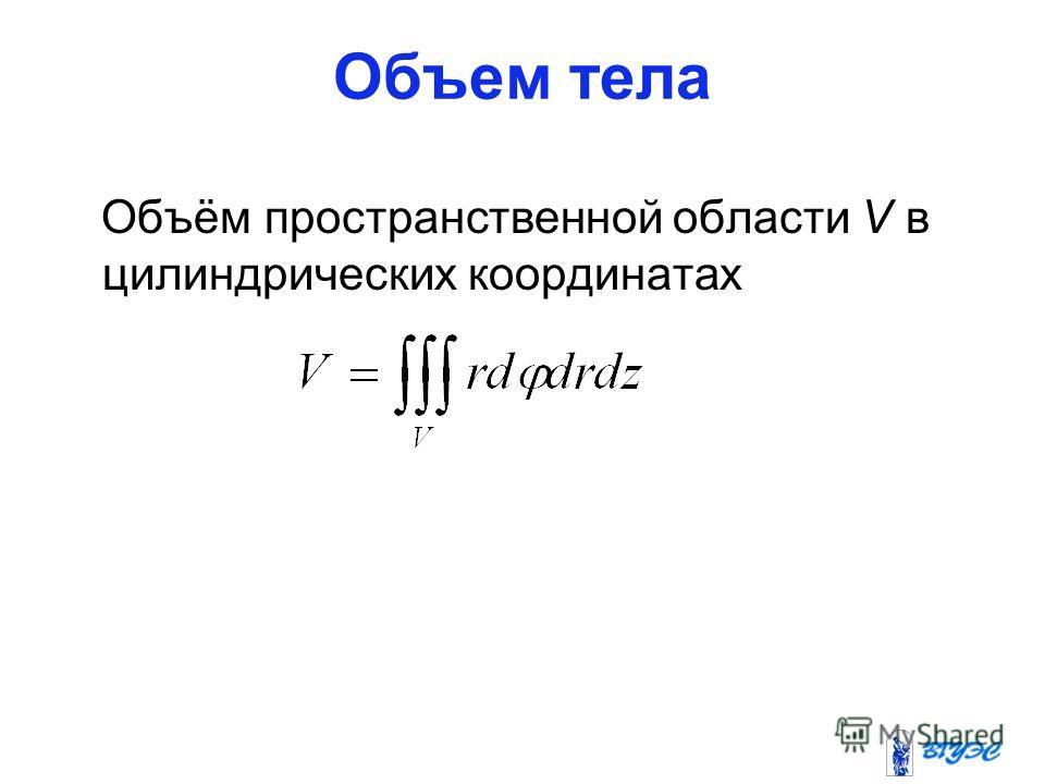 Объем тела Объём пространственной области V в цилиндрических координатах