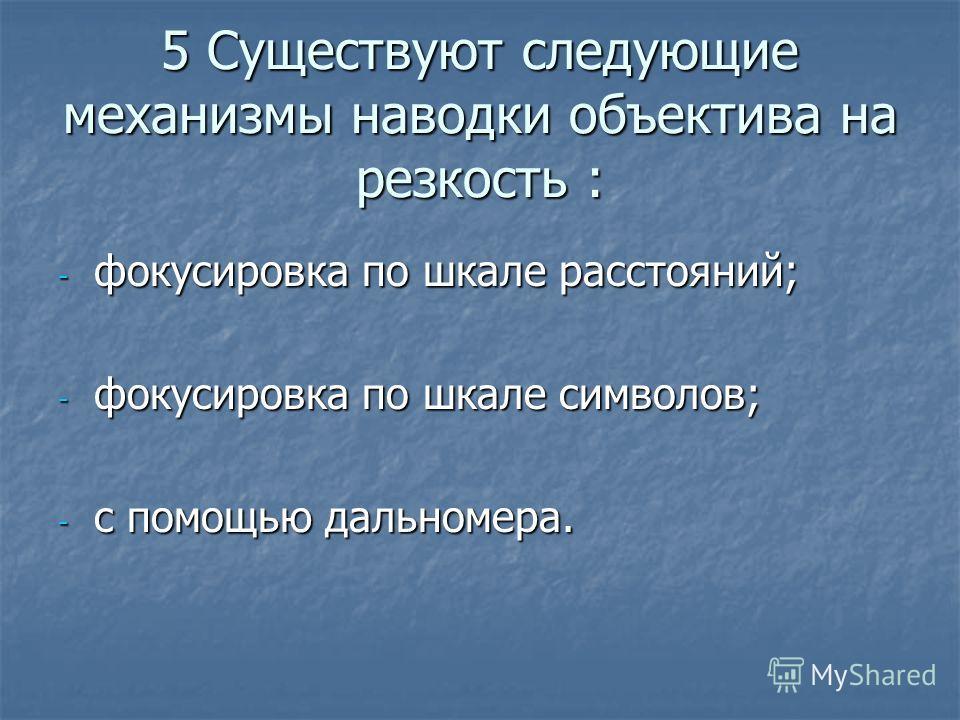 5 Существуют следующие механизмы наводки объектива на резкость : - фокусировка по шкале расстояний; - фокусировка по шкале символов; - с помощью дальномера.