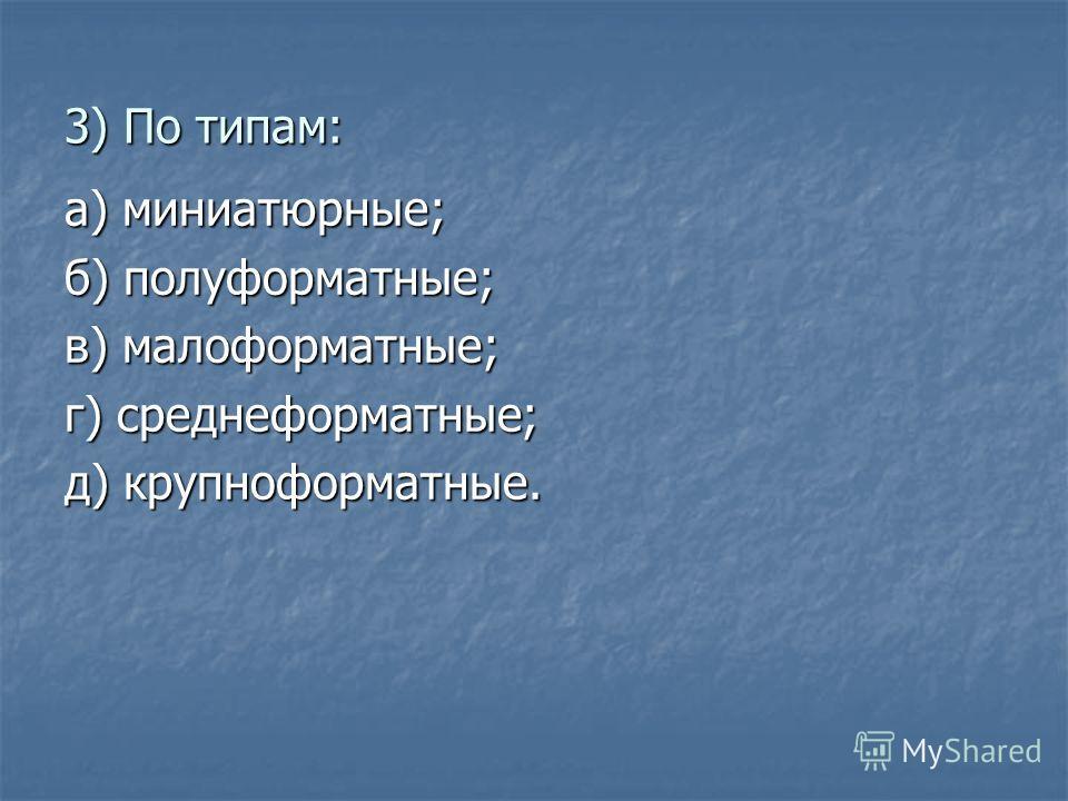 3) По типам: а) миниатюрные; б) полуформатные; в) малоформатные; г) среднеформатные; д) крупноформатные.