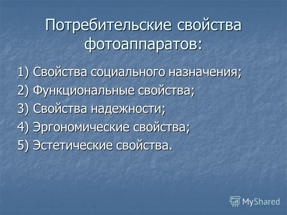 Потребительские свойства фотоаппаратов: 1) Свойства социального назначения; 2) Функциональные свойства; 3) Свойства надежности; 4) Эргономические свойства; 5) Эстетические свойства.