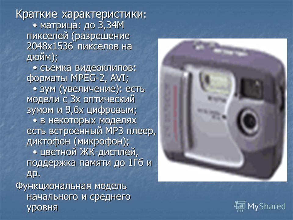 Краткие характеристики : матрица: до 3,34M пикселей (разрешение 2048x1536 пикселов на дюйм); съемка видеоклипов: форматы MPEG-2, AVI; зум (увеличение): есть модели с 3х оптический зумом и 9,6х цифровым; в некоторых моделях есть встроенный MP3 плеер,