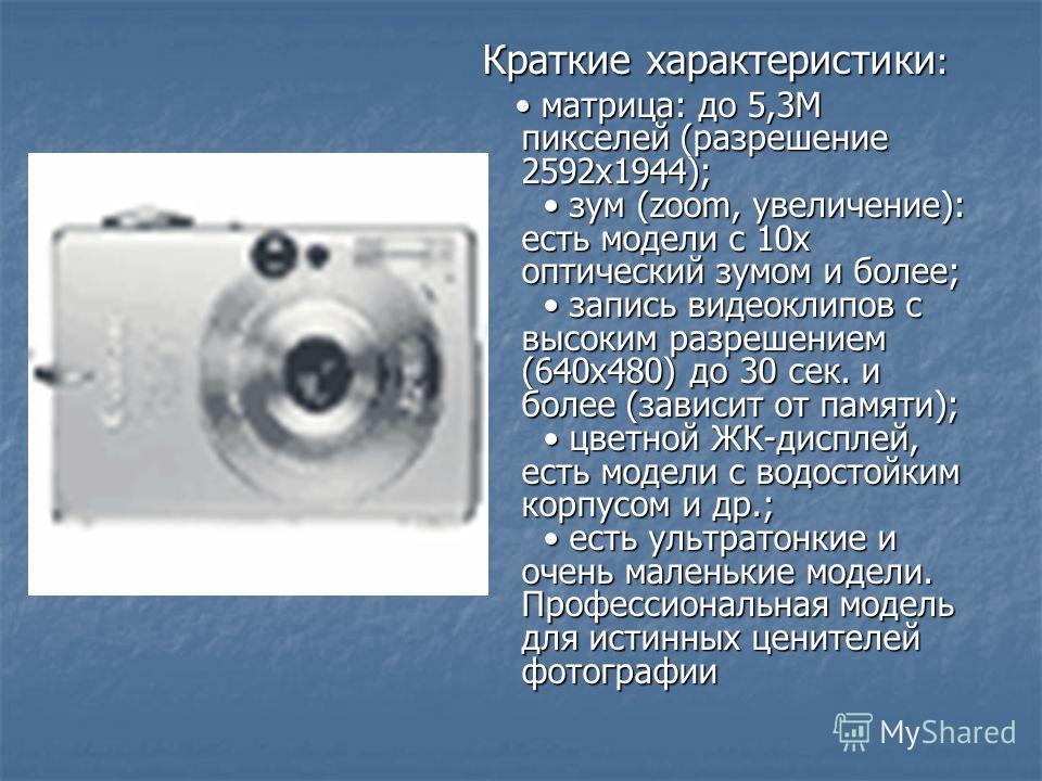 Краткие характеристики : матрица: до 5,3M пикселей (разрешение 2592х1944); зум (zoom, увеличение): есть модели с 10х оптический зумом и более; запись видеоклипов с высоким разрешением (640х480) до 30 сек. и более (зависит от памяти); цветной ЖК-диспл