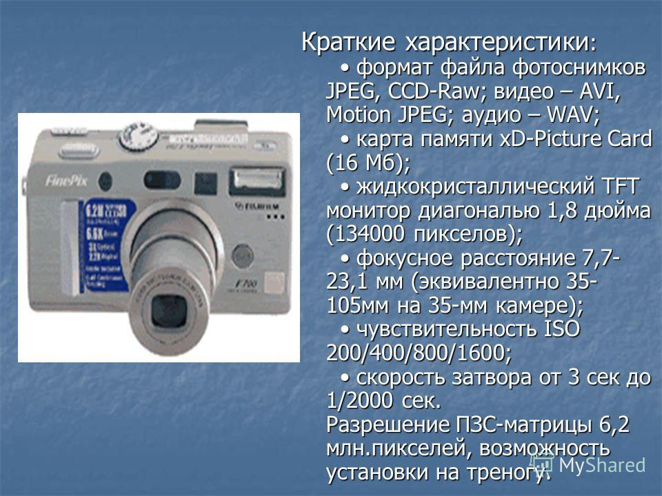 Краткие характеристики : формат файла фотоснимков JPEG, CCD-Raw; видео – AVI, Motion JPEG; аудио – WAV; карта памяти xD-Picture Card (16 Мб); жидкокристаллический TFT монитор диагональю 1,8 дюйма (134000 пикселов); фокусное расстояние 7,7- 23,1 мм (э