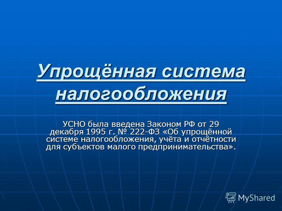 Упрощённая система налогообложения УСНО была введена Законом РФ от 29 декабря 1995 г. 222-ФЗ «Об упрощённой системе налогообложения, учёта и отчётности для субъектов малого предпринимательства».