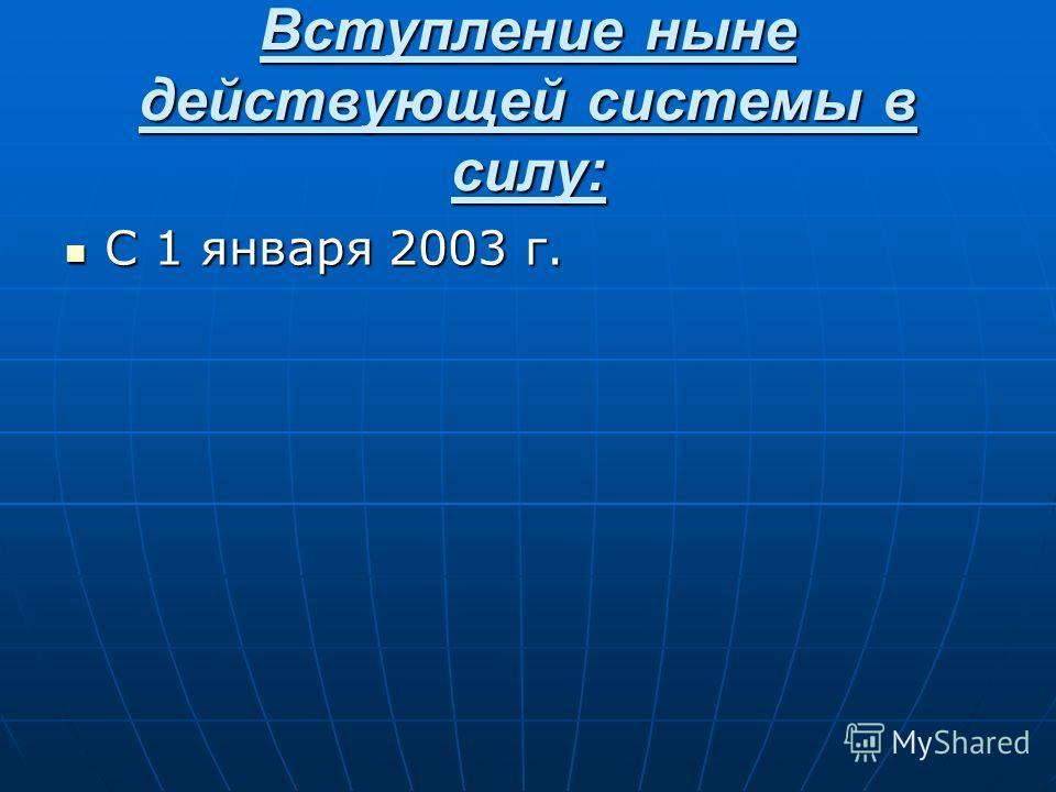 Вступление ныне действующей системы в силу: С 1 января 2003 г. С 1 января 2003 г.